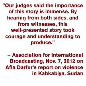 """Our judges said the importance of this story is immense. By hearing from both sides, and from witnesses, this well-presented story took courage and understanding to produce."" – Association for International Broadcasting, Nov. 7, 2012 on Afia Darfur's report on violence in Kabkabiya, Sudan"