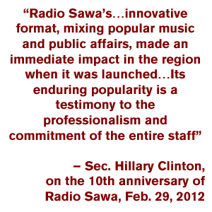 """Radio Sawa's…innovative format, mixing popular music and public affairs, made an immediate impact in the region when it was launched…  Its enduring popularity is a testimony to the professionalism and commitment of the entire staff""  – Sec. Hillary Clinton, on the 10th anniversary of Radio Sawa, Feb. 29, 2012"