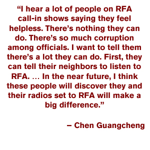 """I hear a lot of people on RFA call-in shows saying they feel helpless. There's nothing they can do. There's so much corruption among officials. I want to tell them there's a lot they can do. First, they can tell their neighbors to listen to RFA. … In the near future, I think these people will discover they and their radios set to RFA will make a big difference."" – Chen Guangcheng"